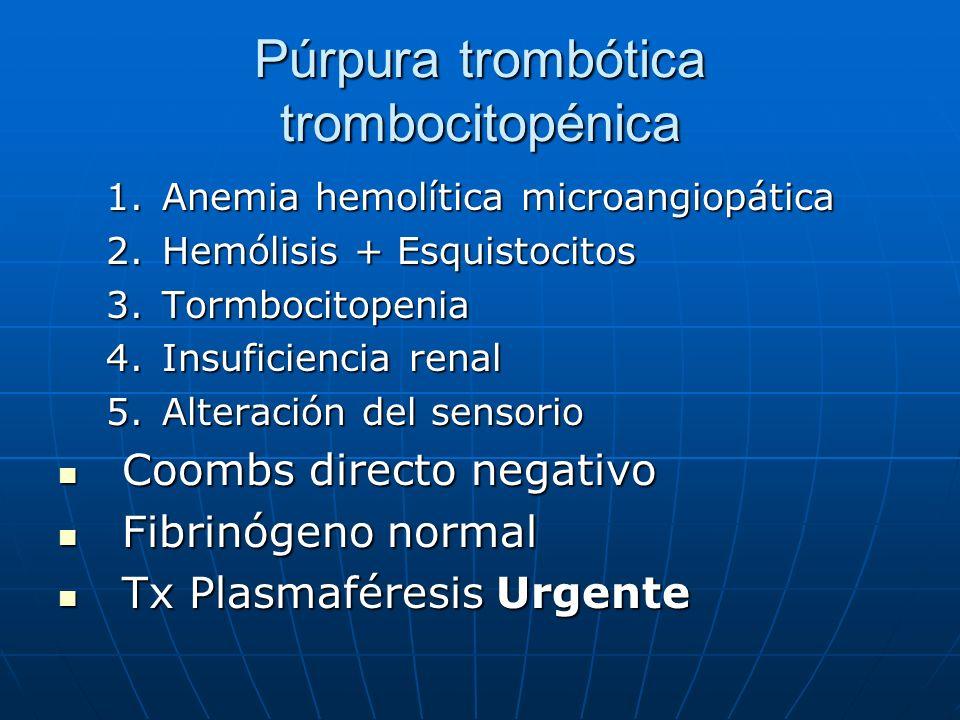 Púrpura trombótica trombocitopénica 1.Anemia hemolítica microangiopática 2.Hemólisis + Esquistocitos 3.Tormbocitopenia 4.Insuficiencia renal 5.Alterac
