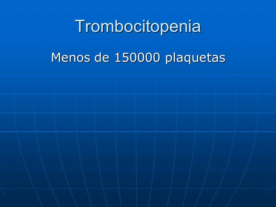 Trombocitopenia Menos de 150000 plaquetas