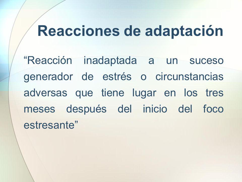 Reacciones de adaptación Reacción inadaptada a un suceso generador de estrés o circunstancias adversas que tiene lugar en los tres meses después del i