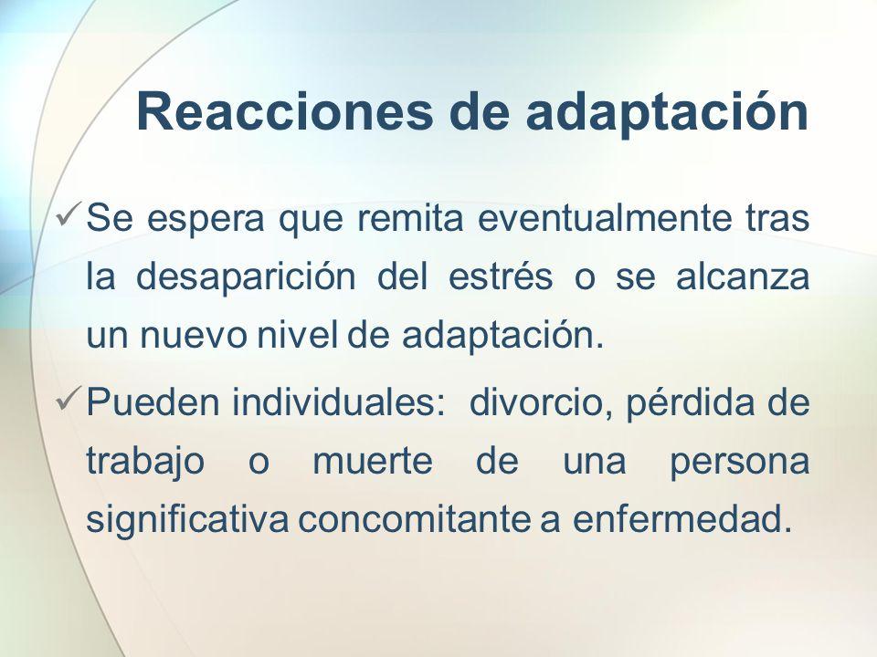 Reacciones de adaptación Se espera que remita eventualmente tras la desaparición del estrés o se alcanza un nuevo nivel de adaptación. Pueden individu