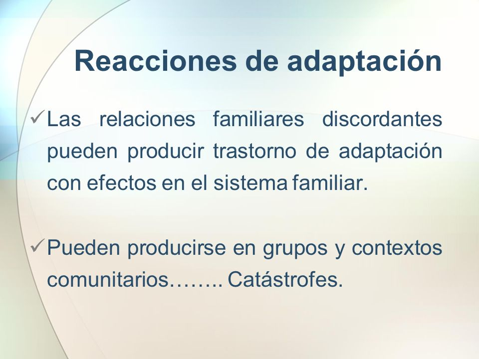 Reacciones de adaptación Las relaciones familiares discordantes pueden producir trastorno de adaptación con efectos en el sistema familiar. Pueden pro