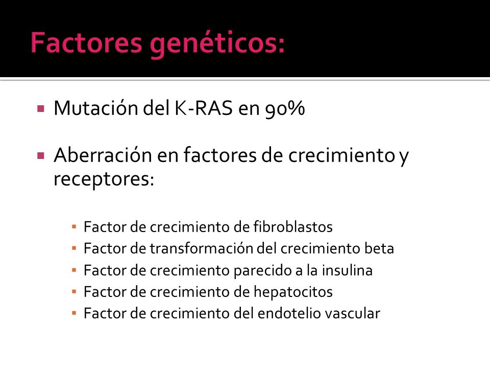 Mutación del K-RAS en 90% Aberración en factores de crecimiento y receptores: Factor de crecimiento de fibroblastos Factor de transformación del creci
