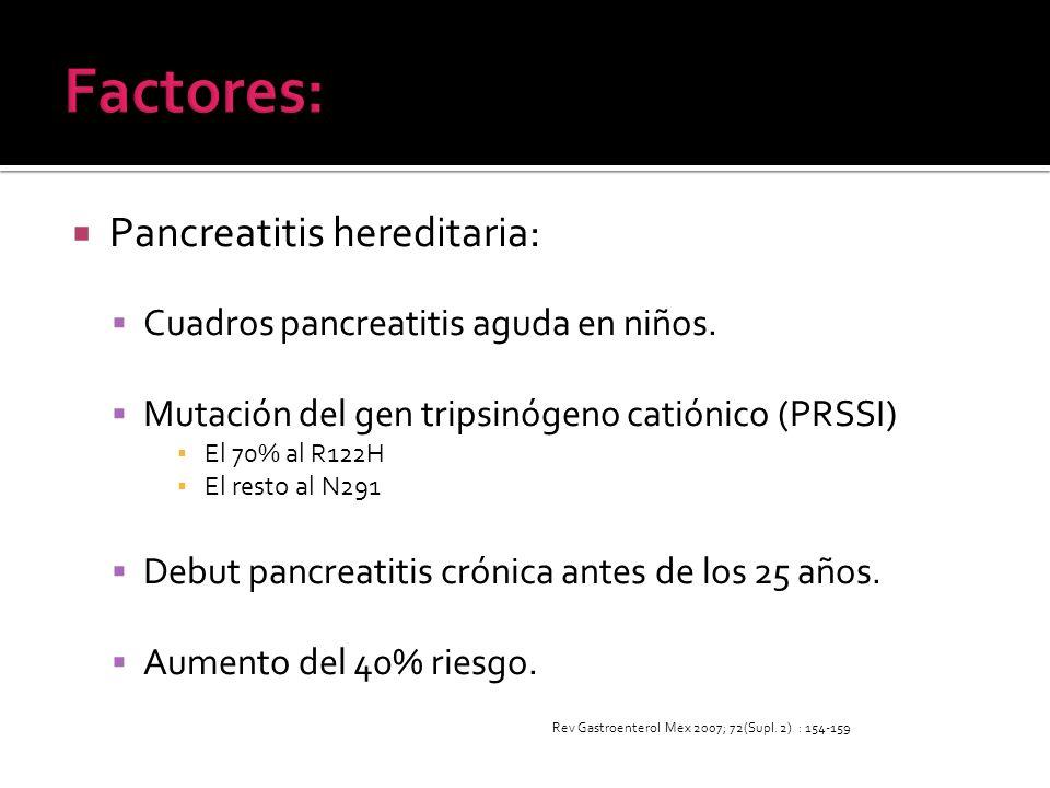 Pancreatitis hereditaria: Cuadros pancreatitis aguda en niños. Mutación del gen tripsinógeno catiónico (PRSSI) El 70% al R122H El resto al N291 Debut