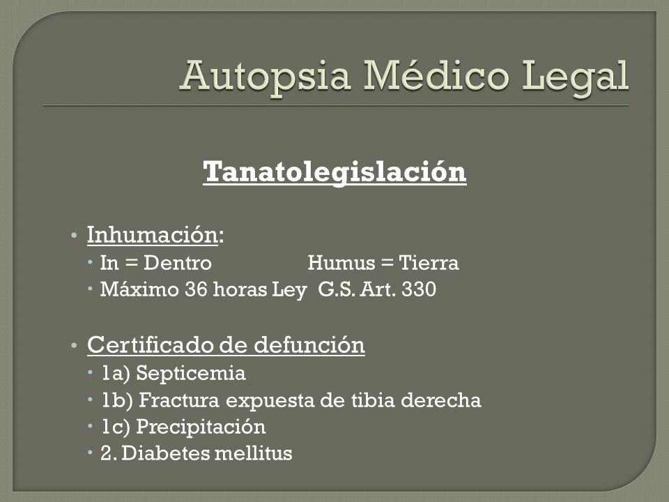 Tanatolegislación Inhumación: In = Dentro Humus = Tierra Máximo 36 horas Ley G.S. Art. 330 Certificado de defunción 1a) Septicemia 1b) Fractura expues
