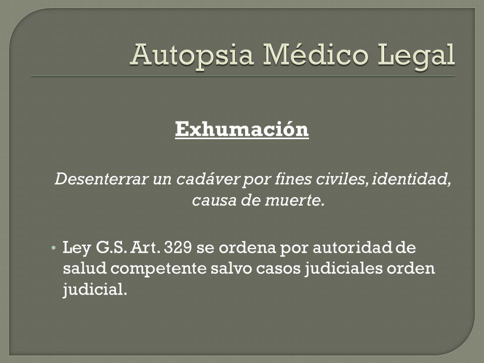 Exhumación Desenterrar un cadáver por fines civiles, identidad, causa de muerte. Ley G.S. Art. 329 se ordena por autoridad de salud competente salvo c
