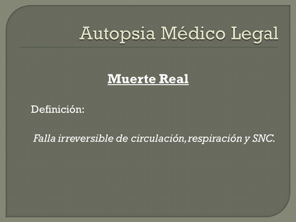 Muerte Real Definición: Falla irreversible de circulación, respiración y SNC.
