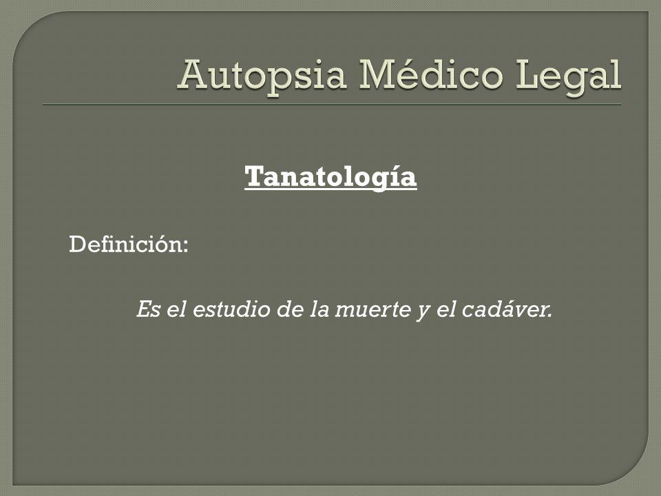 Tanatología Definición: Es el estudio de la muerte y el cadáver.