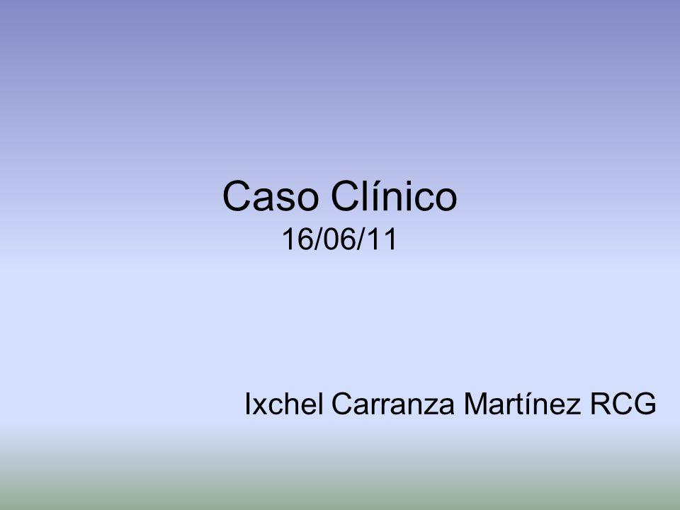 Caso Clínico 16/06/11 Ixchel Carranza Martínez RCG