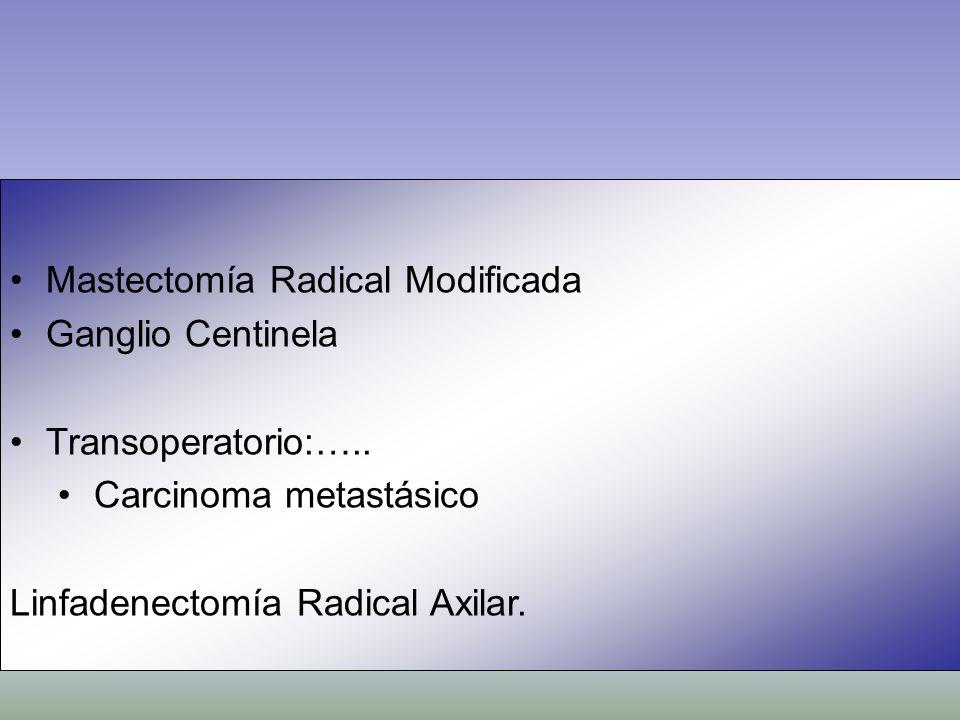 Mastectomía Radical Modificada Ganglio Centinela Transoperatorio:….. Carcinoma metastásico Linfadenectomía Radical Axilar.