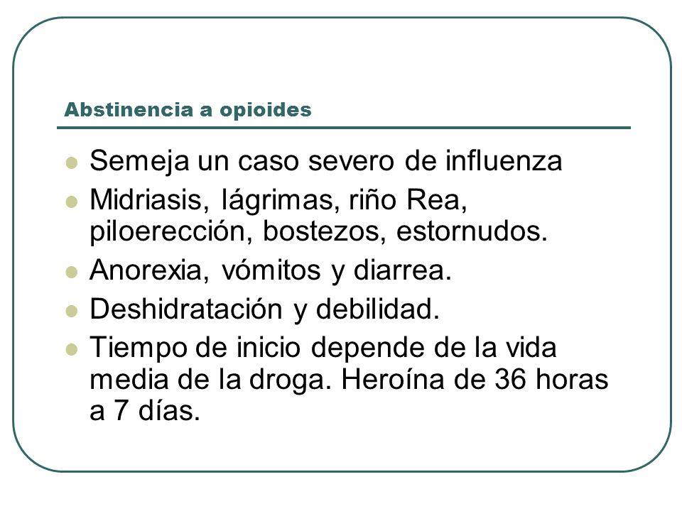 Abstinencia a opioides Semeja un caso severo de influenza Midriasis, lágrimas, riño Rea, piloerección, bostezos, estornudos.