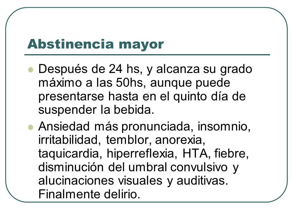 Abstinencia mayor Después de 24 hs, y alcanza su grado máximo a las 50hs, aunque puede presentarse hasta en el quinto día de suspender la bebida.