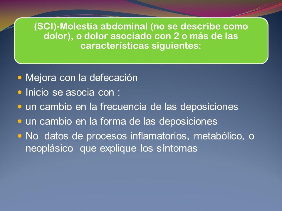 (SCI)-Molestia abdominal (no se describe como dolor), o dolor asociado con 2 o más de las características siguientes: Mejora con la defecación Inicio se asocia con : un cambio en la frecuencia de las deposiciones un cambio en la forma de las deposiciones No datos de procesos inflamatorios, metabólico, o neoplásico que explique los síntomas