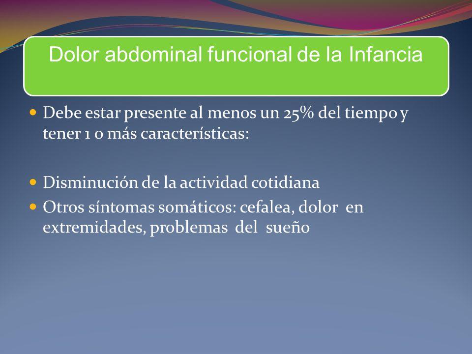 Dolor abdominal funcional de la Infancia Debe estar presente al menos un 25% del tiempo y tener 1 o más características: Disminución de la actividad cotidiana Otros síntomas somáticos: cefalea, dolor en extremidades, problemas del sueño