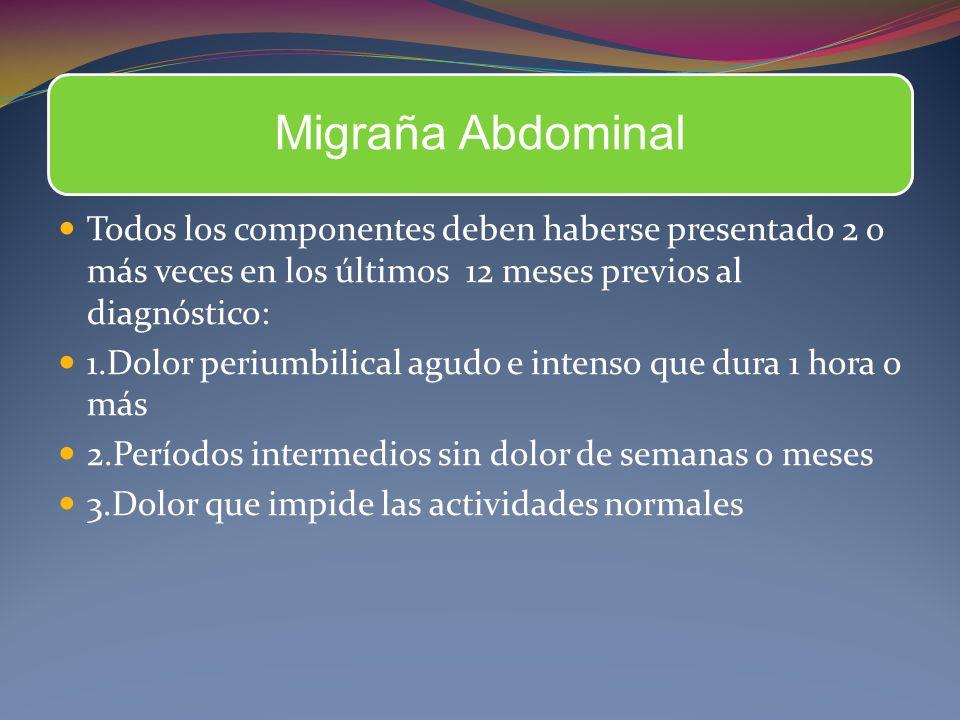 Migraña Abdominal Todos los componentes deben haberse presentado 2 o más veces en los últimos 12 meses previos al diagnóstico: 1.Dolor periumbilical a