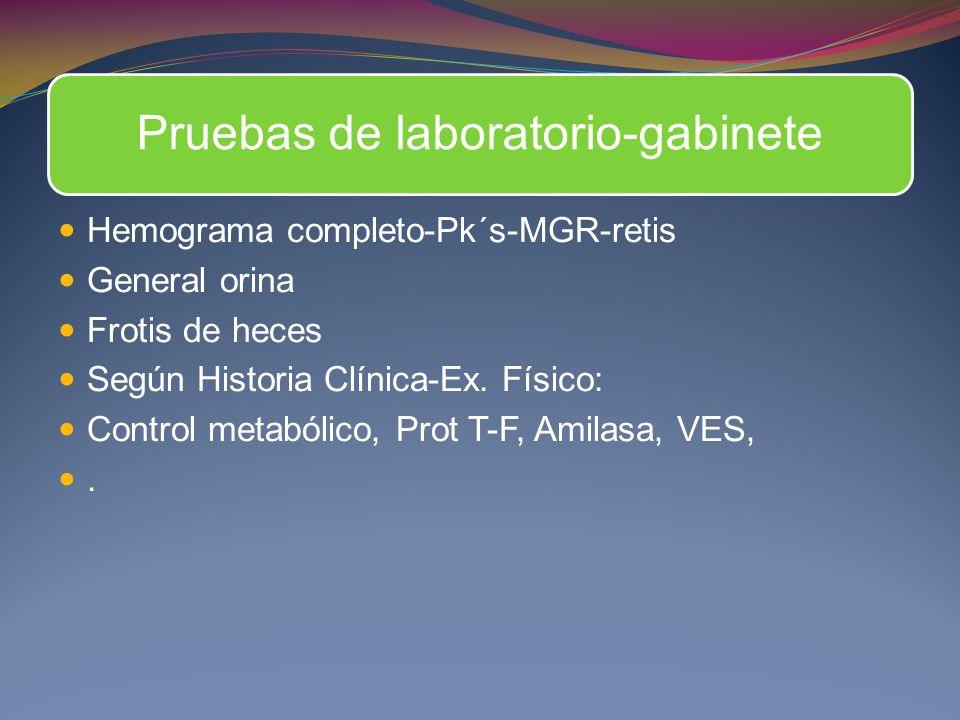 Pruebas de laboratorio-gabinete Hemograma completo-Pk´s-MGR-retis General orina Frotis de heces Según Historia Clínica-Ex. Físico: Control metabólico,