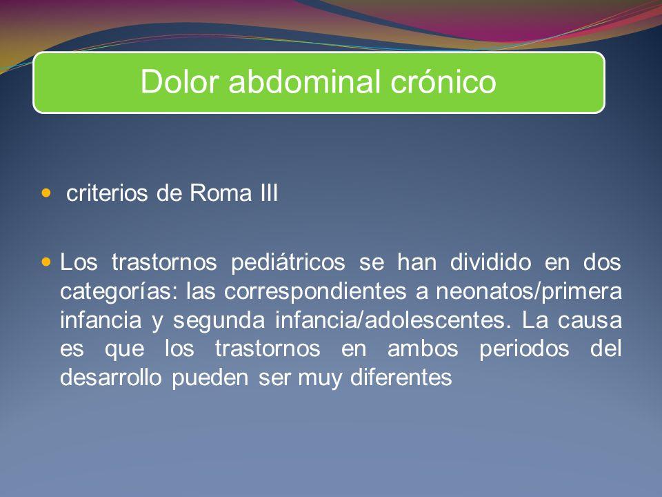 Dolor abdominal crónico criterios de Roma III Los trastornos pediátricos se han dividido en dos categorías: las correspondientes a neonatos/primera infancia y segunda infancia/adolescentes.