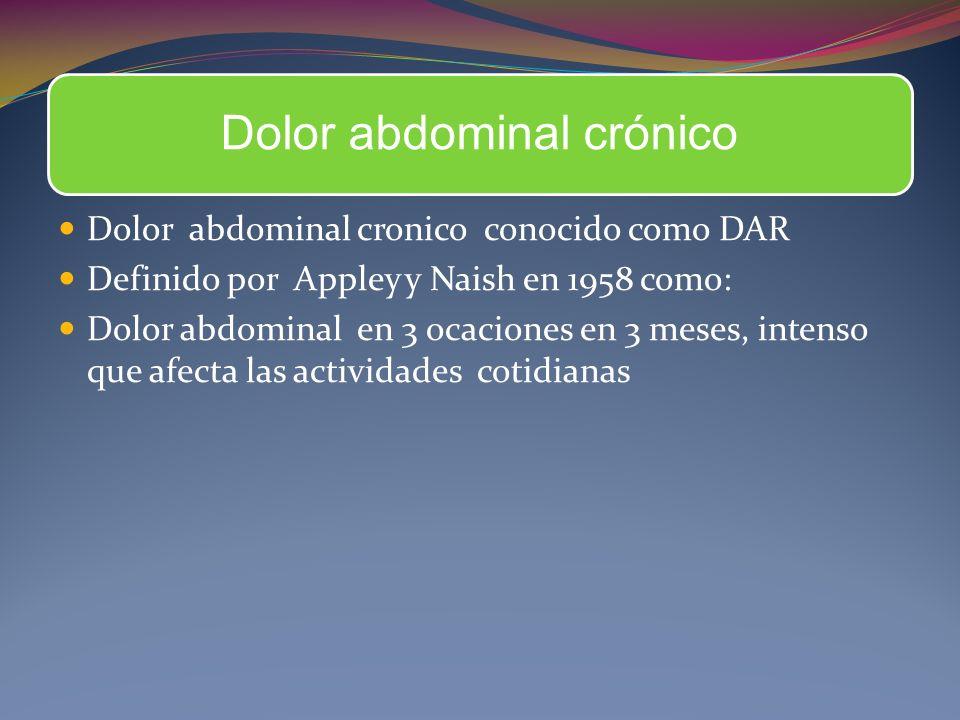 Dolor abdominal crónico Dolor abdominal cronico conocido como DAR Definido por Appley y Naish en 1958 como: Dolor abdominal en 3 ocaciones en 3 meses, intenso que afecta las actividades cotidianas