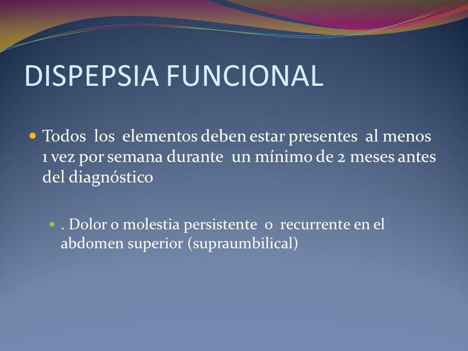 DISPEPSIA FUNCIONAL Todos los elementos deben estar presentes al menos 1 vez por semana durante un mínimo de 2 meses antes del diagnóstico.