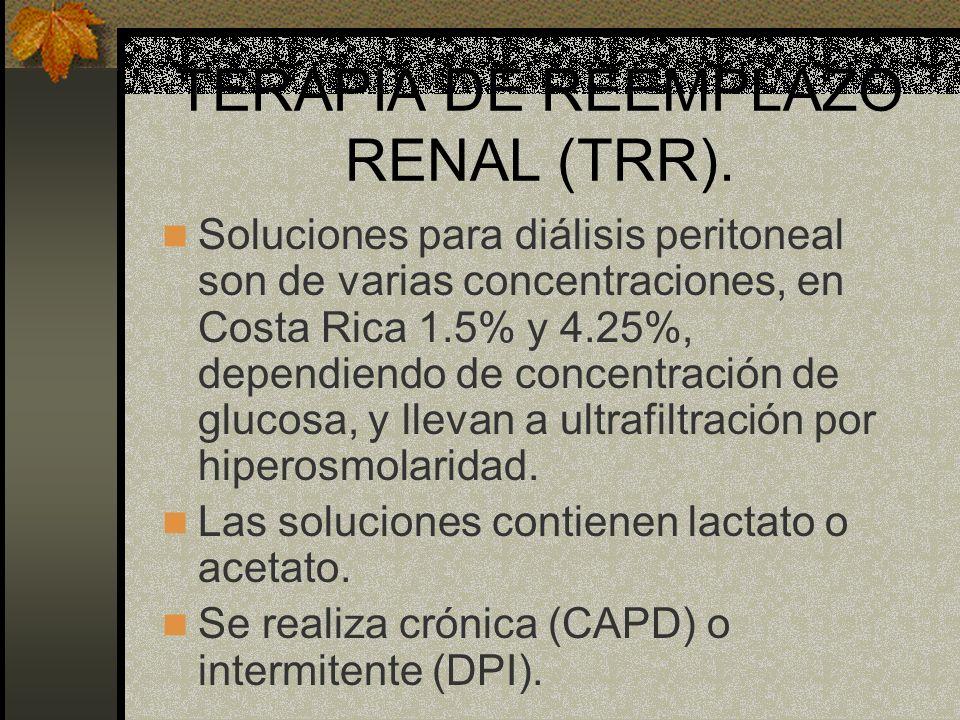 TERAPIA DE REEMPLAZO RENAL (TRR). Soluciones para diálisis peritoneal son de varias concentraciones, en Costa Rica 1.5% y 4.25%, dependiendo de concen