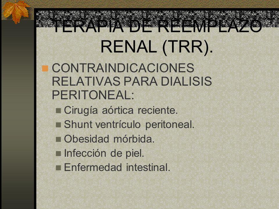 TERAPIA DE REEMPLAZO RENAL (TRR). CONTRAINDICACIONES RELATIVAS PARA DIALISIS PERITONEAL: Cirugía aórtica reciente. Shunt ventrículo peritoneal. Obesid