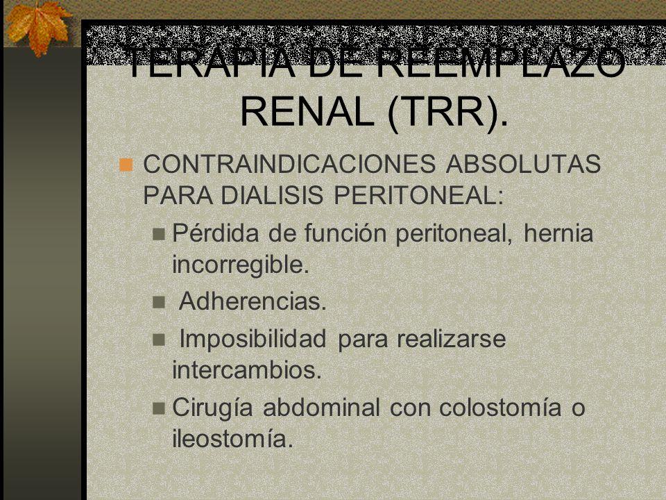 TERAPIA DE REEMPLAZO RENAL (TRR). CONTRAINDICACIONES ABSOLUTAS PARA DIALISIS PERITONEAL: Pérdida de función peritoneal, hernia incorregible. Adherenci
