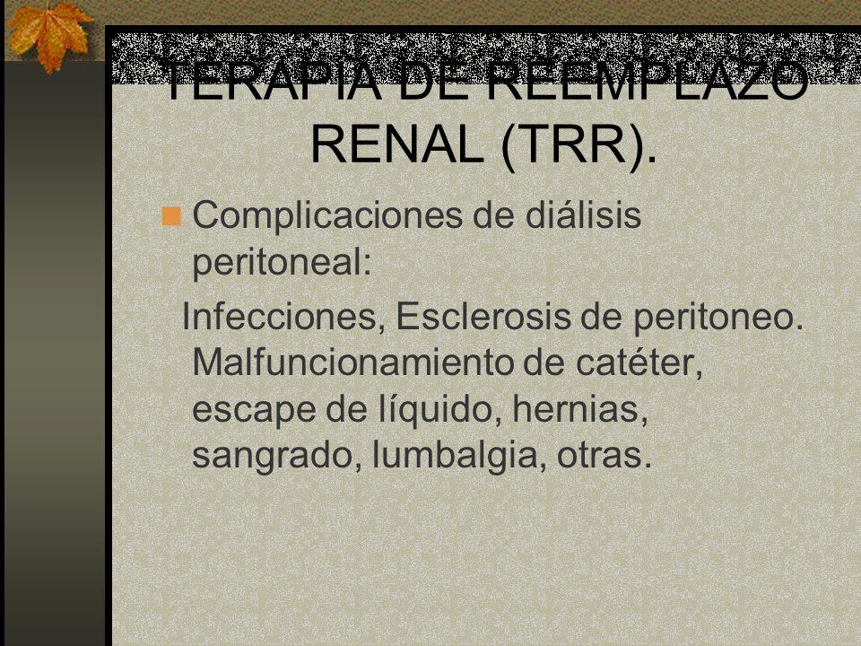 TERAPIA DE REEMPLAZO RENAL (TRR). Complicaciones de diálisis peritoneal: Infecciones, Esclerosis de peritoneo. Malfuncionamiento de catéter, escape de