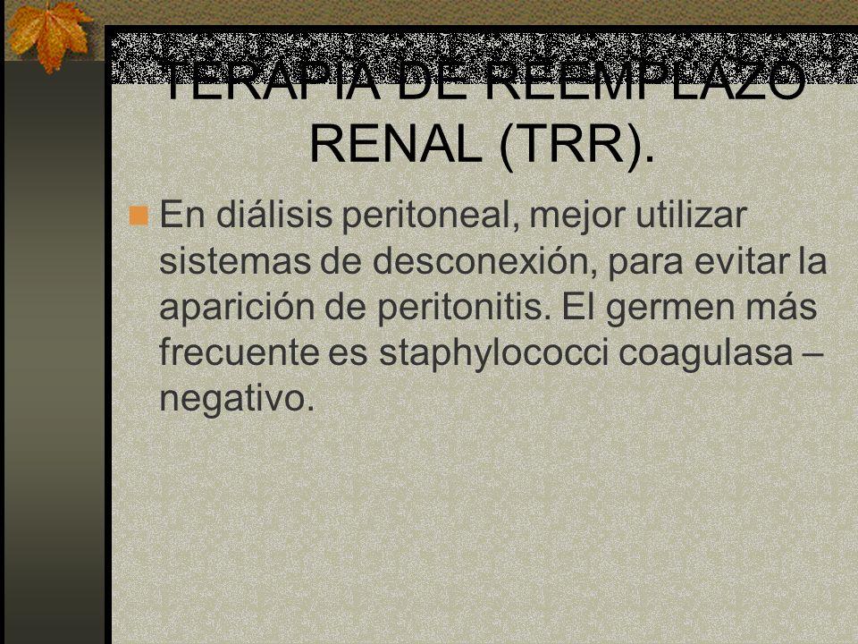 TERAPIA DE REEMPLAZO RENAL (TRR). En diálisis peritoneal, mejor utilizar sistemas de desconexión, para evitar la aparición de peritonitis. El germen m
