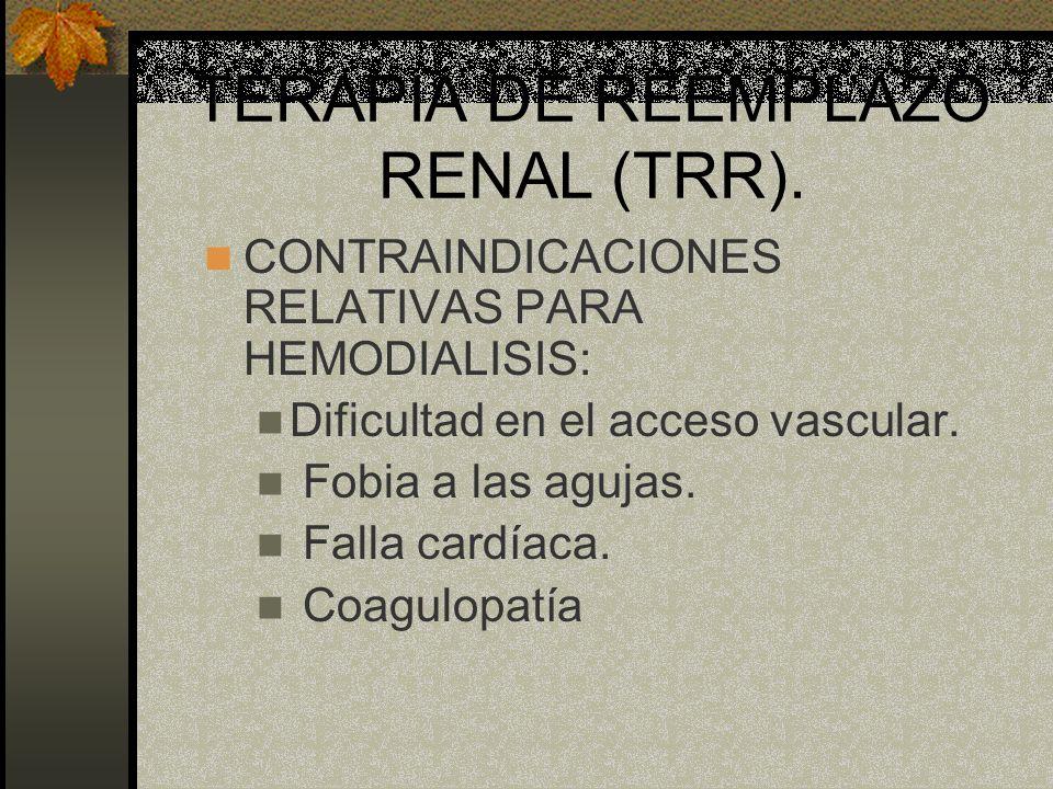 TERAPIA DE REEMPLAZO RENAL (TRR). CONTRAINDICACIONES RELATIVAS PARA HEMODIALISIS: Dificultad en el acceso vascular. Fobia a las agujas. Falla cardíaca