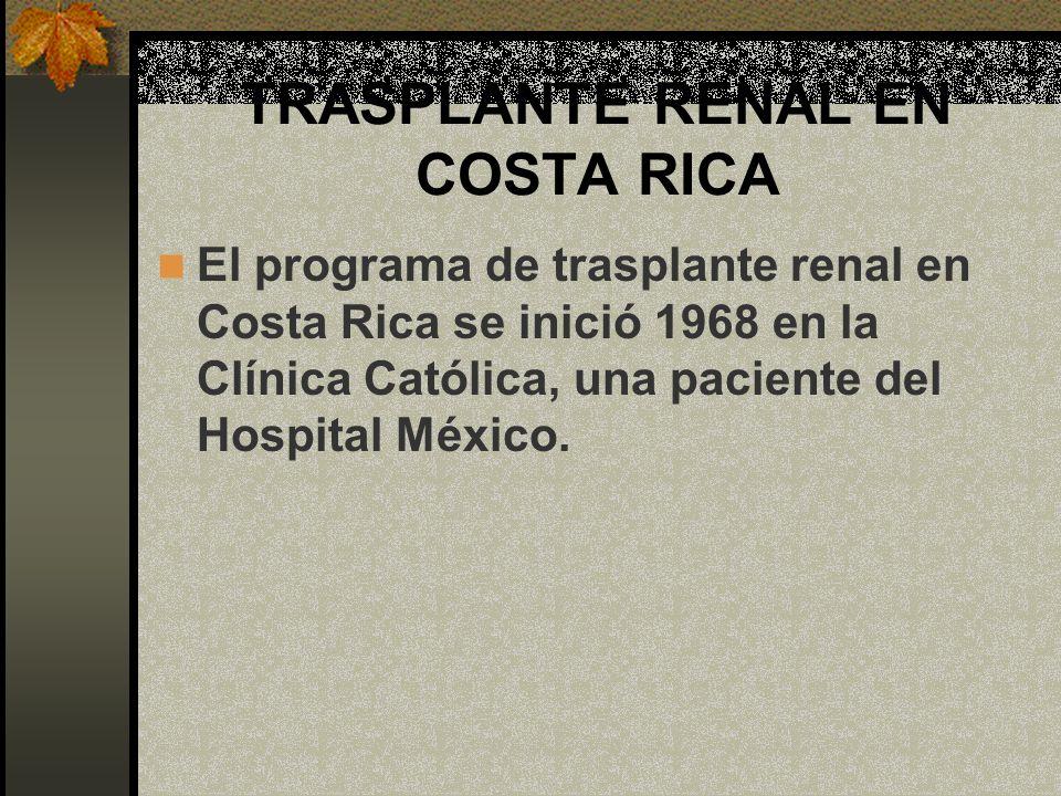 TRASPLANTE RENAL EN COSTA RICA El programa de trasplante renal en Costa Rica se inició 1968 en la Clínica Católica, una paciente del Hospital México.