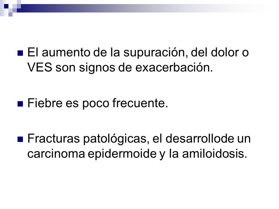 El aumento de la supuración, del dolor o VES son signos de exacerbación. Fiebre es poco frecuente. Fracturas patológicas, el desarrollode un carcinoma