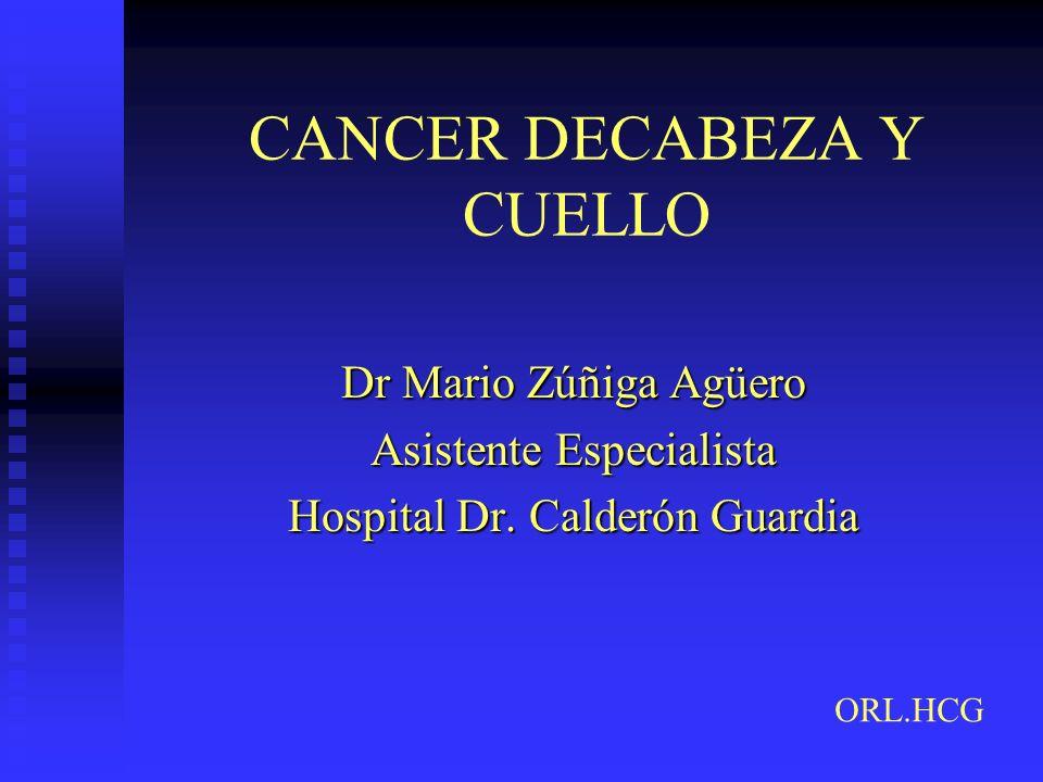 CANCER DECABEZA Y CUELLO Dr Mario Zúñiga Agüero Asistente Especialista Hospital Dr. Calderón Guardia ORL.HCG