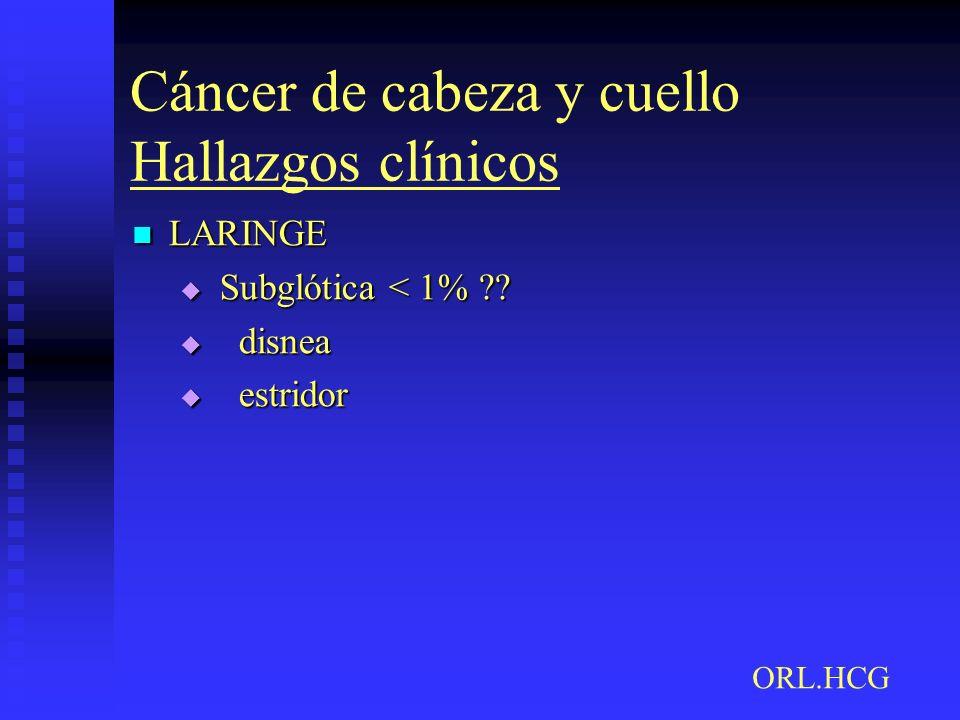 Cáncer de cabeza y cuello Hallazgos clínicos LARINGE LARINGE Subglótica < 1% ?? Subglótica < 1% ?? disnea disnea estridor estridor ORL.HCG