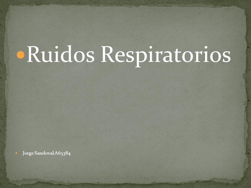Ruidos Respiratorios dependen del sitio anatómico donde se encuentre la anomalía.