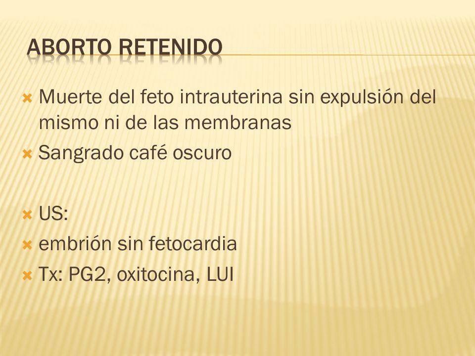 Muerte del feto intrauterina sin expulsión del mismo ni de las membranas Sangrado café oscuro US: embrión sin fetocardia Tx: PG2, oxitocina, LUI