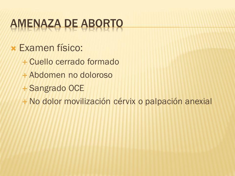 Examen físico: Cuello cerrado formado Abdomen no doloroso Sangrado OCE No dolor movilización cérvix o palpación anexial