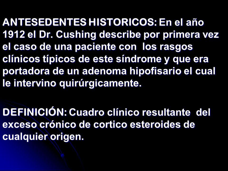 ANTESEDENTES HISTORICOS: En el año 1912 el Dr. Cushing describe por primera vez el caso de una paciente con los rasgos clínicos típicos de este síndro