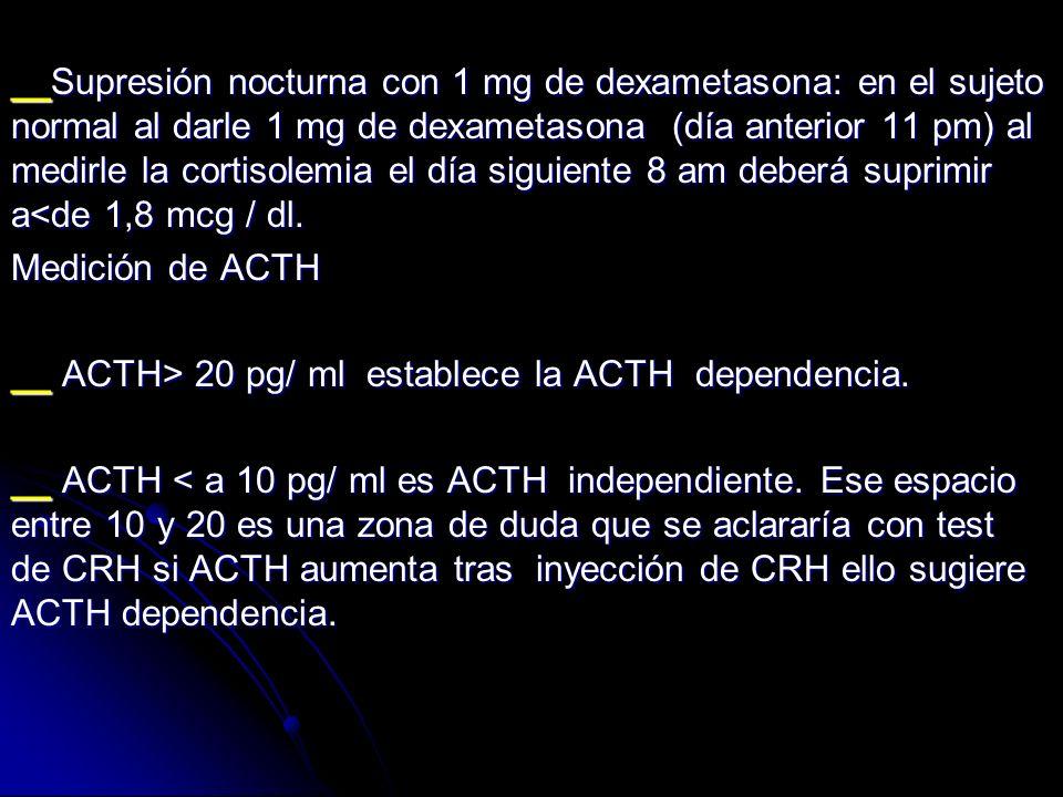 __Supresión nocturna con 1 mg de dexametasona: en el sujeto normal al darle 1 mg de dexametasona (día anterior 11 pm) al medirle la cortisolemia el dí