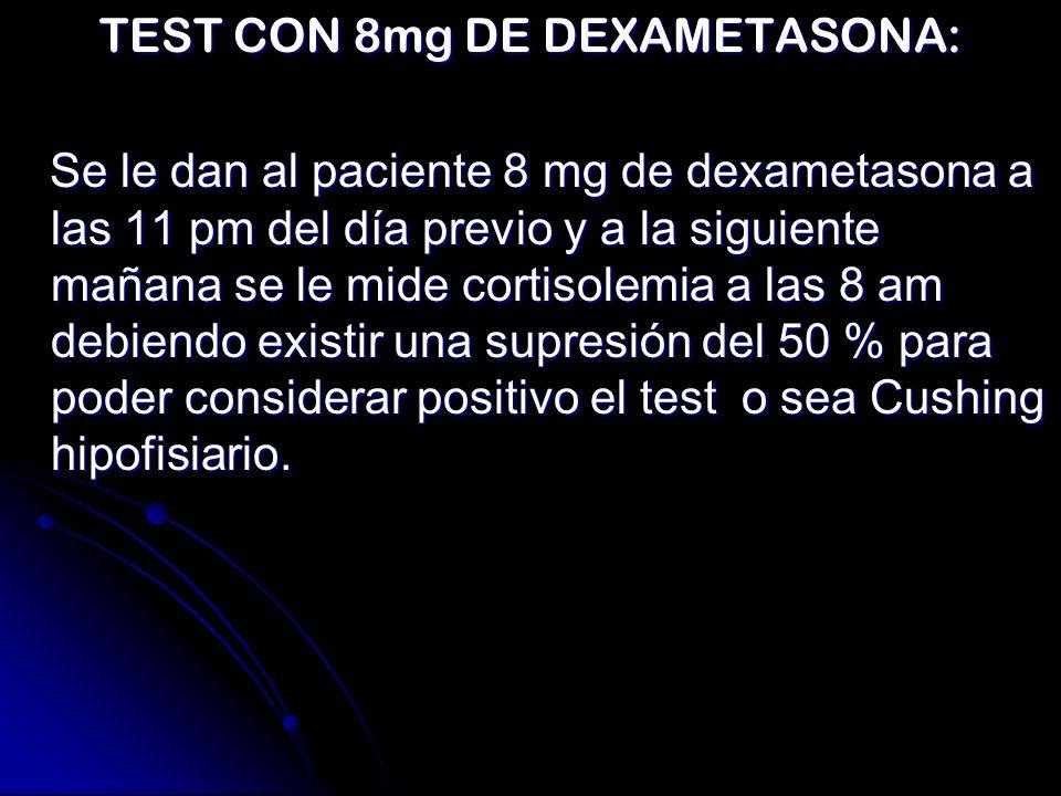 TEST CON 8mg DE DEXAMETASONA: Se le dan al paciente 8 mg de dexametasona a las 11 pm del día previo y a la siguiente mañana se le mide cortisolemia a