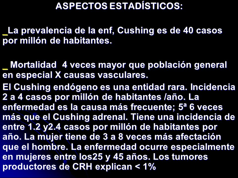 ASPECTOS ESTADÍSTICOS: _La prevalencia de la enf, Cushing es de 40 casos por millón de habitantes. _ Mortalidad 4 veces mayor que población general en