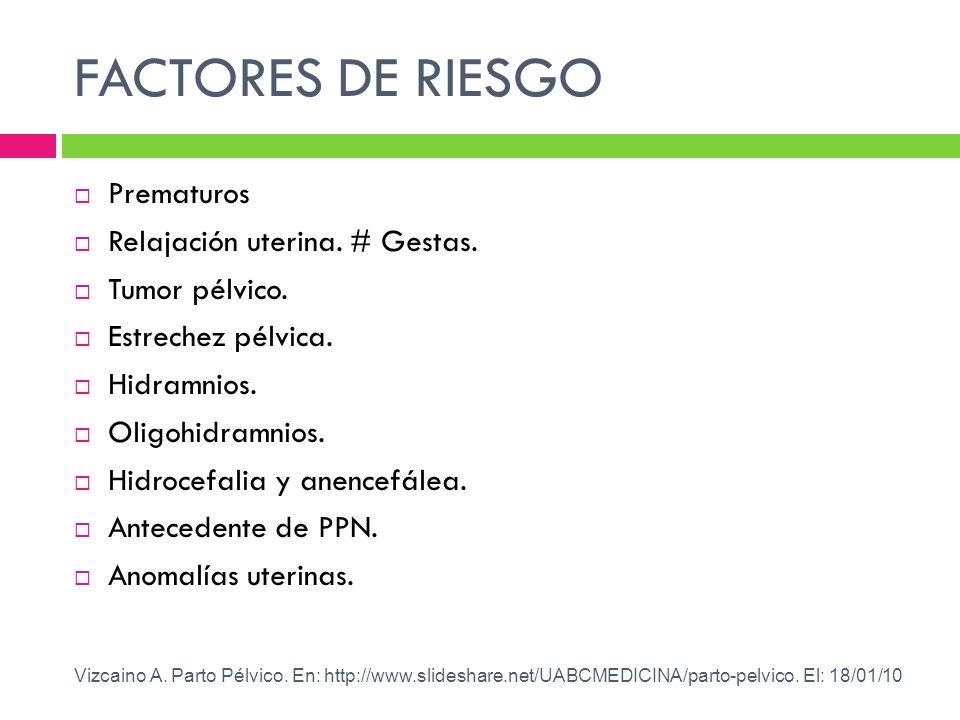 FACTORES DE RIESGO Prematuros Relajación uterina. # Gestas. Tumor pélvico. Estrechez pélvica. Hidramnios. Oligohidramnios. Hidrocefalia y anencefálea.