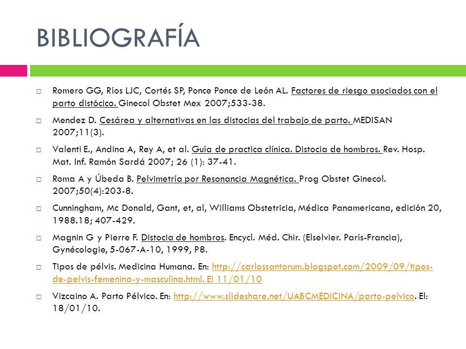 BIBLIOGRAFÍA Romero GG, Ríos LJC, Cortés SP, Ponce Ponce de León AL. Factores de riesgo asociados con el parto distócico. Ginecol Obstet Mex 2007;533-