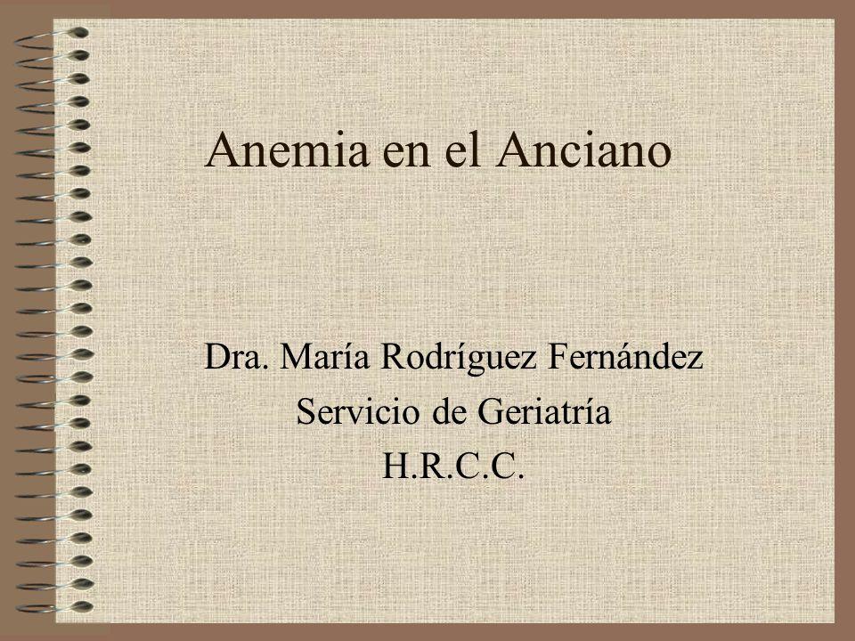 Anemia en el Anciano Dra. María Rodríguez Fernández Servicio de Geriatría H.R.C.C.