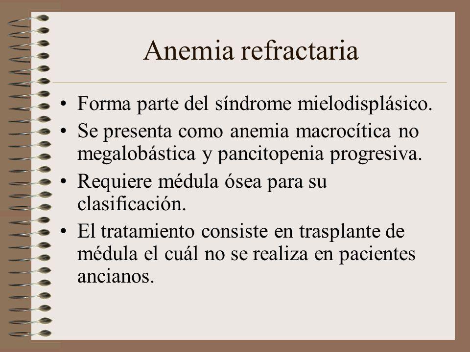 Anemia refractaria Forma parte del síndrome mielodisplásico. Se presenta como anemia macrocítica no megalobástica y pancitopenia progresiva. Requiere
