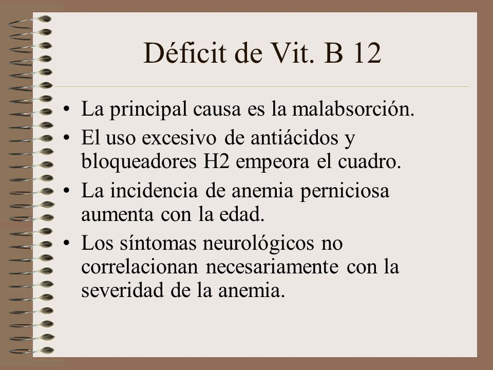 Déficit de Vit. B 12 La principal causa es la malabsorción. El uso excesivo de antiácidos y bloqueadores H2 empeora el cuadro. La incidencia de anemia