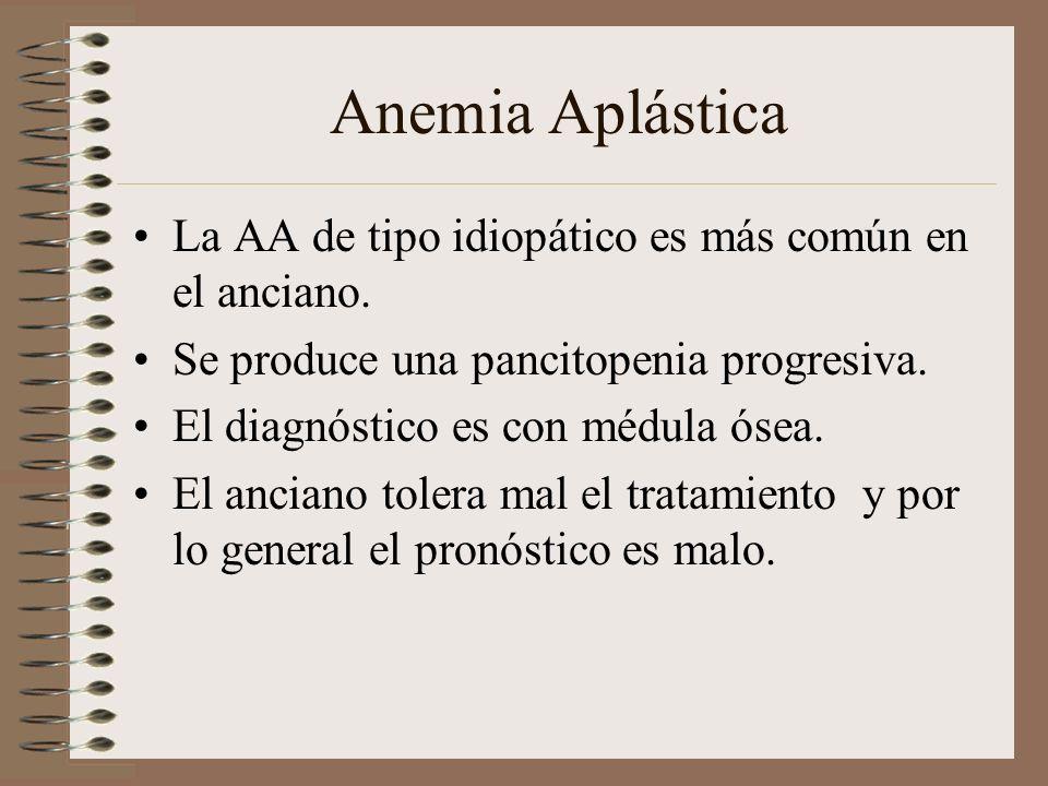 Anemia Aplástica La AA de tipo idiopático es más común en el anciano. Se produce una pancitopenia progresiva. El diagnóstico es con médula ósea. El an