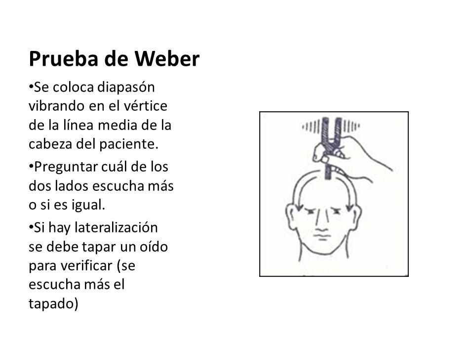Prueba de Weber Se coloca diapasón vibrando en el vértice de la línea media de la cabeza del paciente. Preguntar cuál de los dos lados escucha más o s