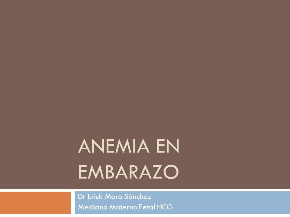 ANEMIA EN EMBARAZO Dr Erick Mora Sánchez Medicina Materno Fetal HCG