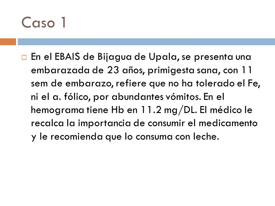 Caso 1 En el EBAIS de Bijagua de Upala, se presenta una embarazada de 23 años, primigesta sana, con 11 sem de embarazo, refiere que no ha tolerado el