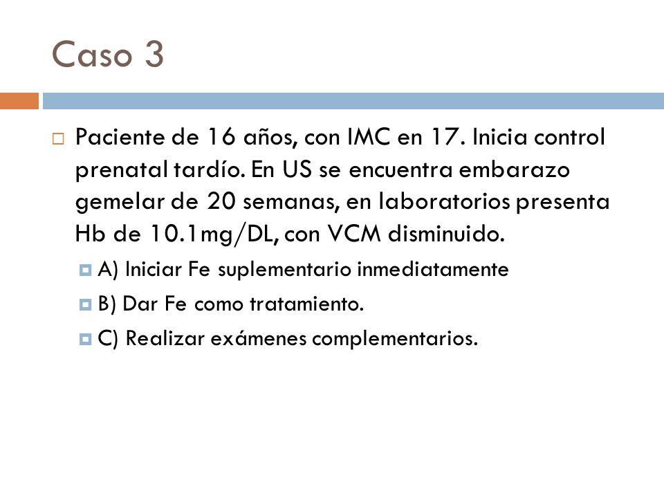 Caso 3 Paciente de 16 años, con IMC en 17. Inicia control prenatal tardío. En US se encuentra embarazo gemelar de 20 semanas, en laboratorios presenta