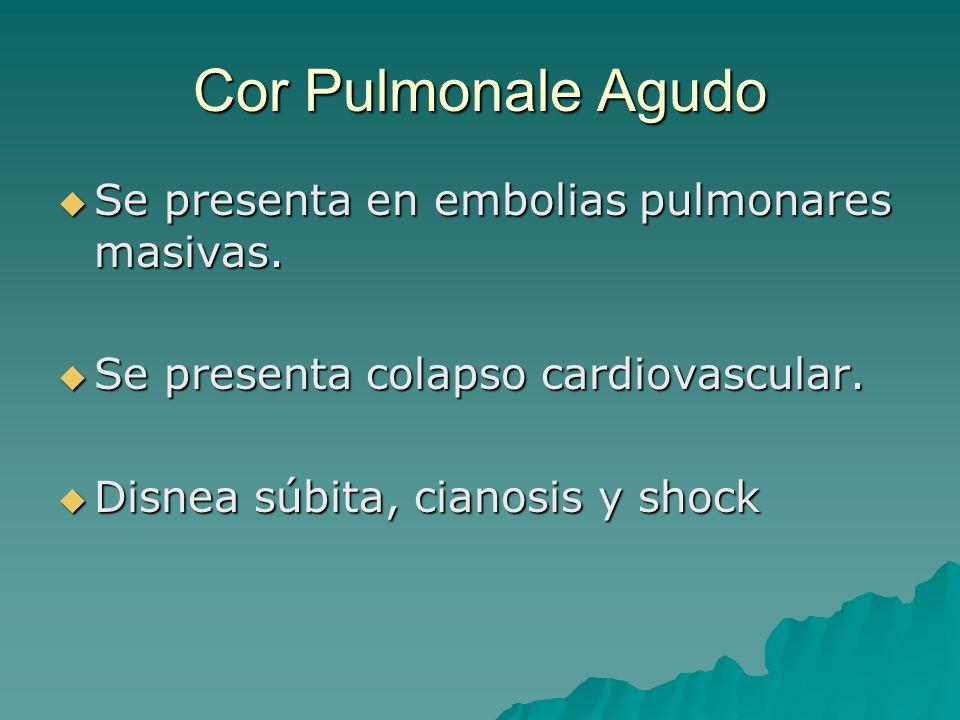 Cor Pulmonale Agudo Se presenta en embolias pulmonares masivas. Se presenta en embolias pulmonares masivas. Se presenta colapso cardiovascular. Se pre